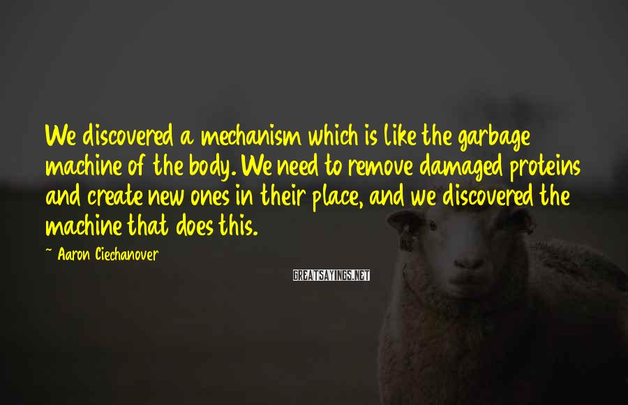 Aaron Ciechanover Sayings: We discovered a mechanism which is like the garbage machine of the body. We need