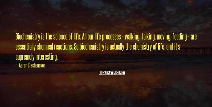 Aaron Ciechanover Sayings: Biochemistry is the science of life. All our life processes - walking, talking, moving, feeding