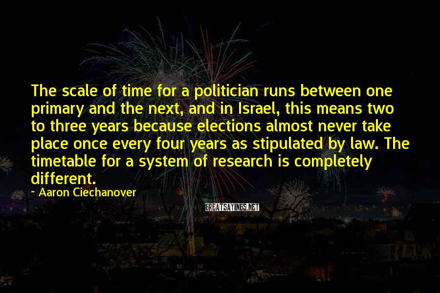 Aaron Ciechanover Sayings: The scale of time for a politician runs between one primary and the next, and