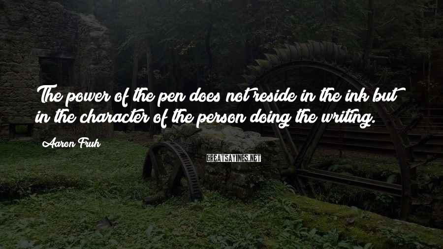 Aaron Fruh Sayings: The power of the pen does not reside in the ink but in the character