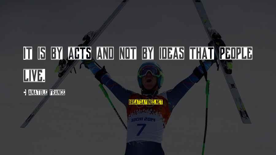 Aaron Jaws Homoki Sayings By Anatole France: It is by acts and not by ideas that people live.