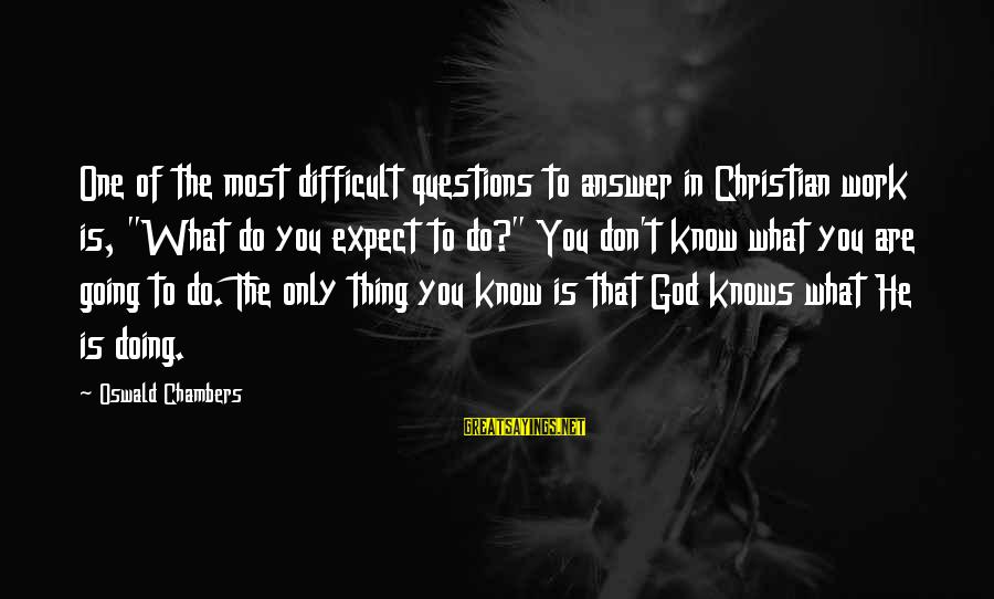 """Aaron Jaws Homoki Sayings By Oswald Chambers: One of the most difficult questions to answer in Christian work is, """"What do you"""