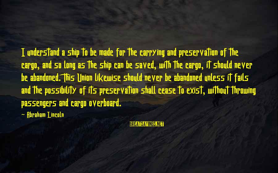Abandoned Ship Sayings By Abraham Lincoln: I understand a ship to be made for the carrying and preservation of the cargo,