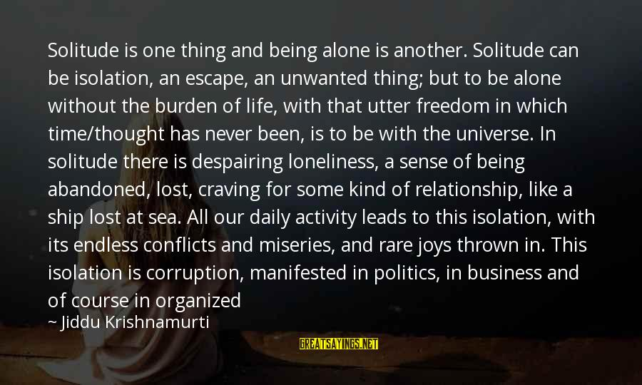 Abandoned Ship Sayings By Jiddu Krishnamurti: Solitude is one thing and being alone is another. Solitude can be isolation, an escape,