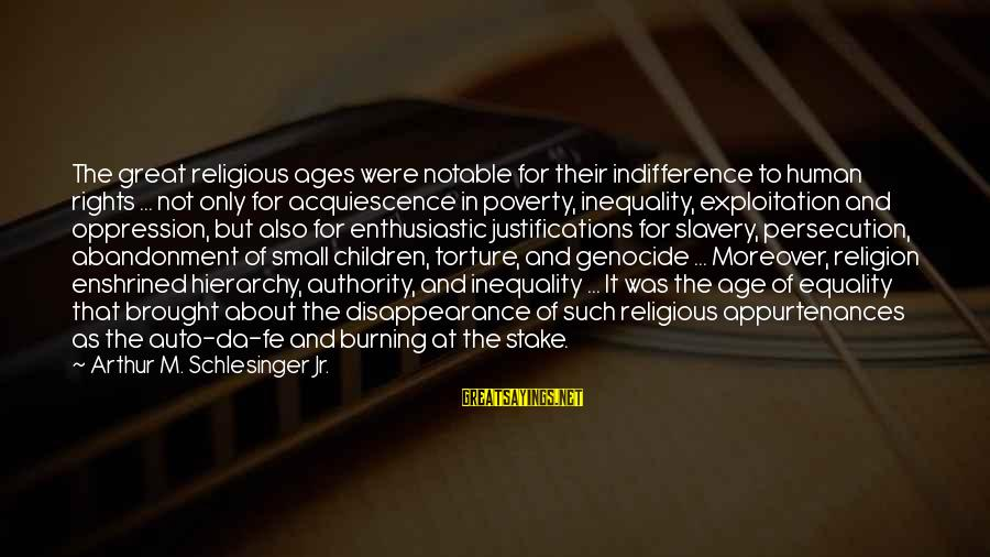 Abandonment Sayings By Arthur M. Schlesinger Jr.: The great religious ages were notable for their indifference to human rights ... not only
