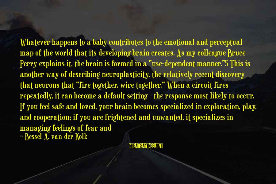 Abandonment Sayings By Bessel A. Van Der Kolk: Whatever happens to a baby contributes to the emotional and perceptual map of the world