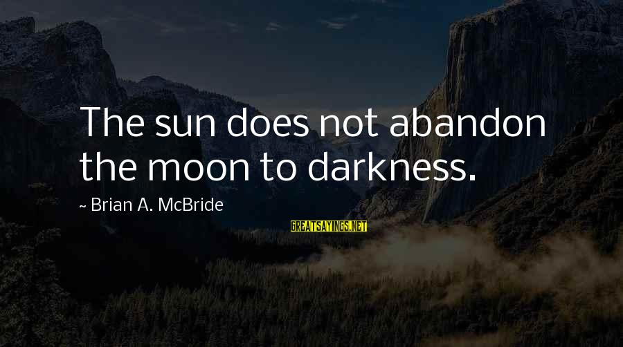 Abandonment Sayings By Brian A. McBride: The sun does not abandon the moon to darkness.