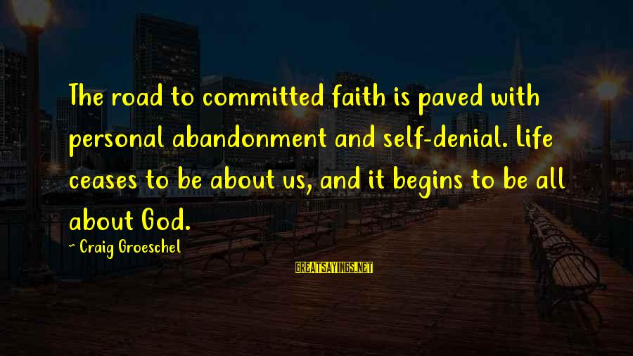 Abandonment Sayings By Craig Groeschel: The road to committed faith is paved with personal abandonment and self-denial. Life ceases to