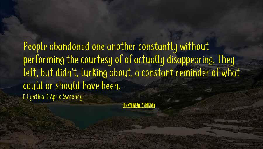 Abandonment Sayings By Cynthia D'Aprix Sweeney: People abandoned one another constantly without performing the courtesy of of actually disappearing. They left,