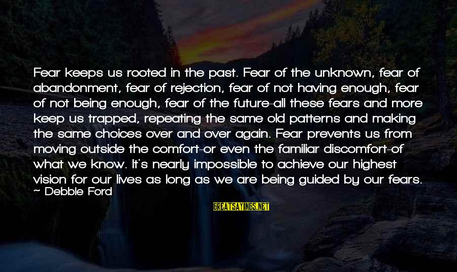 Abandonment Sayings By Debbie Ford: Fear keeps us rooted in the past. Fear of the unknown, fear of abandonment, fear