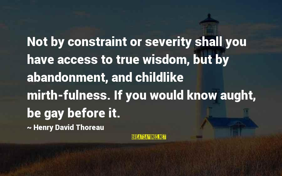 Abandonment Sayings By Henry David Thoreau: Not by constraint or severity shall you have access to true wisdom, but by abandonment,