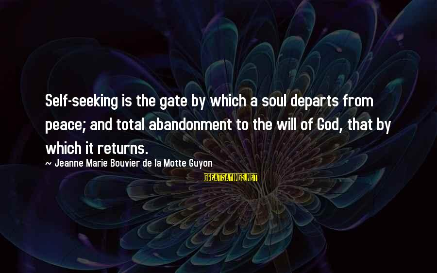 Abandonment Sayings By Jeanne Marie Bouvier De La Motte Guyon: Self-seeking is the gate by which a soul departs from peace; and total abandonment to