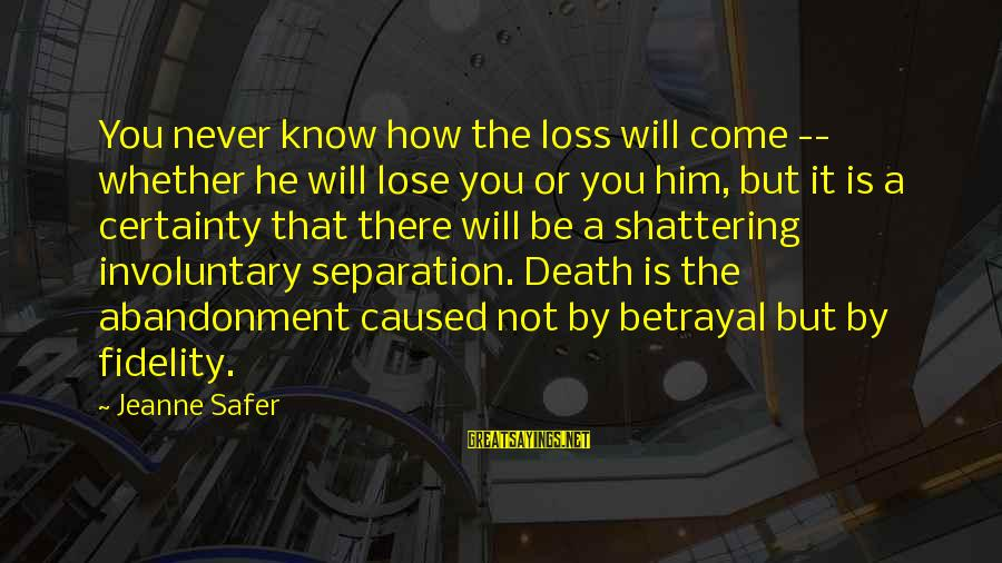 Abandonment Sayings By Jeanne Safer: You never know how the loss will come -- whether he will lose you or