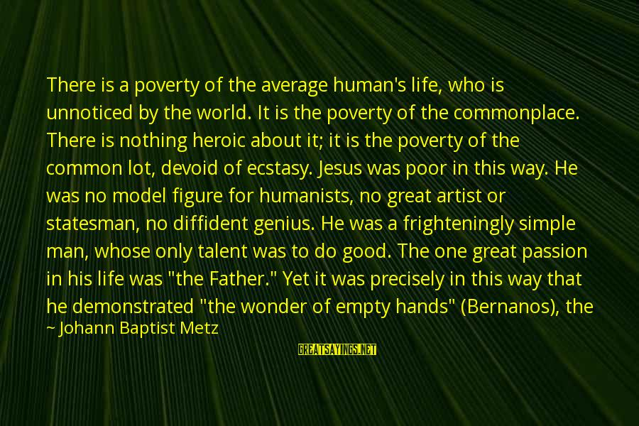 Abandonment Sayings By Johann Baptist Metz: There is a poverty of the average human's life, who is unnoticed by the world.