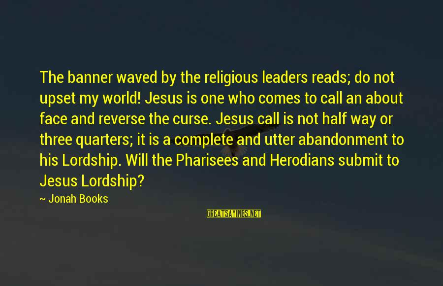 Abandonment Sayings By Jonah Books: The banner waved by the religious leaders reads; do not upset my world! Jesus is