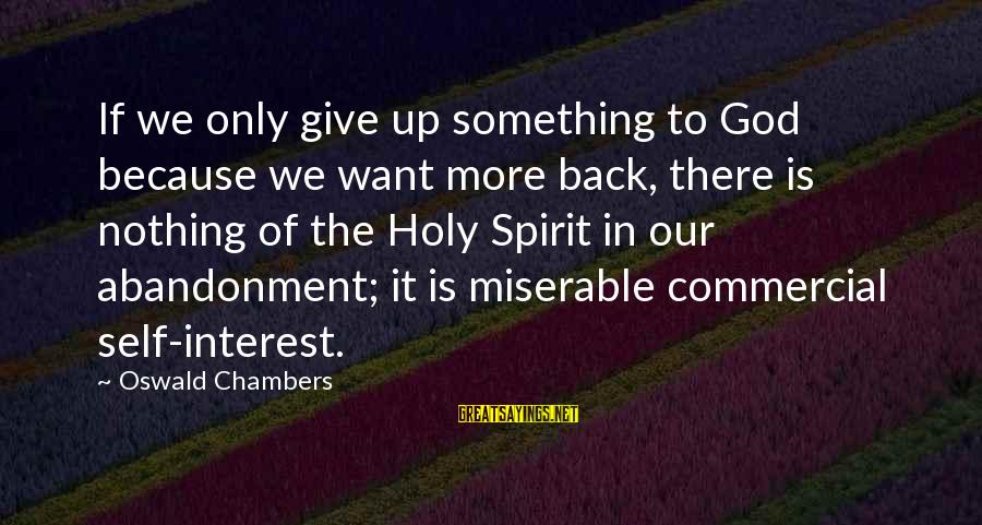 Abandonment Sayings By Oswald Chambers: If we only give up something to God because we want more back, there is