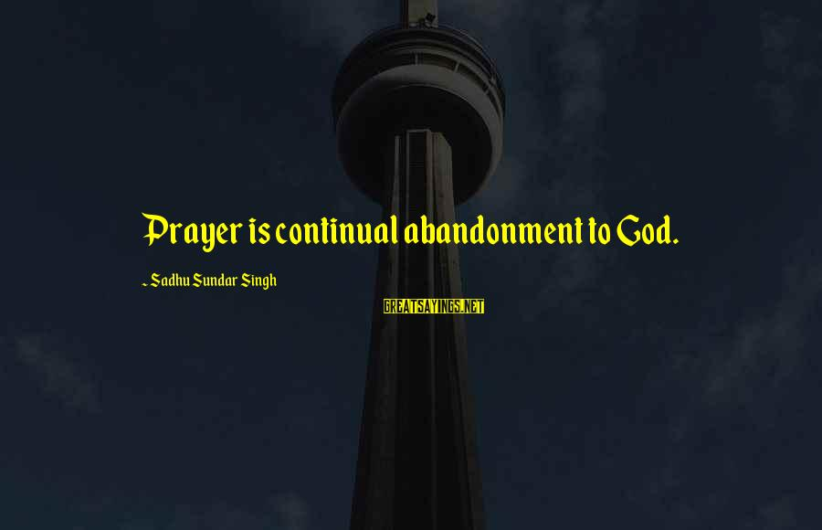 Abandonment Sayings By Sadhu Sundar Singh: Prayer is continual abandonment to God.