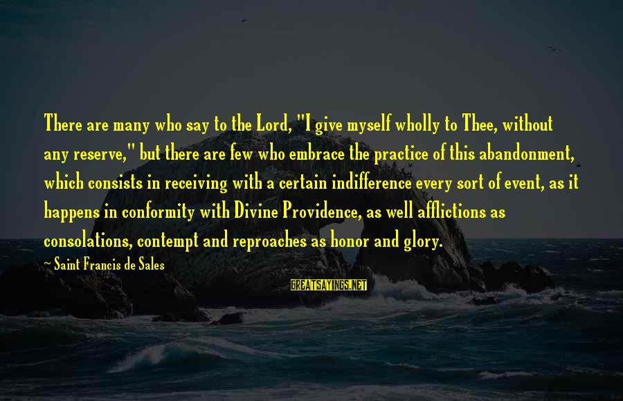 "Abandonment Sayings By Saint Francis De Sales: There are many who say to the Lord, ""I give myself wholly to Thee, without"