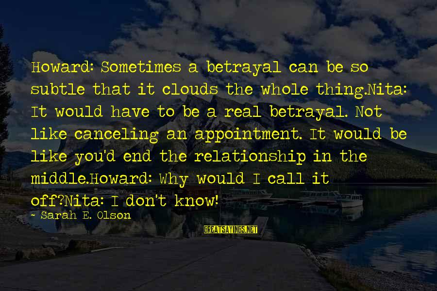 Abandonment Sayings By Sarah E. Olson: Howard: Sometimes a betrayal can be so subtle that it clouds the whole thing.Nita: It