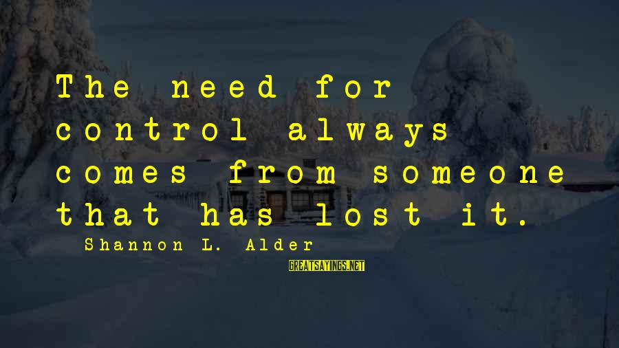 Abandonment Sayings By Shannon L. Alder: The need for control always comes from someone that has lost it.