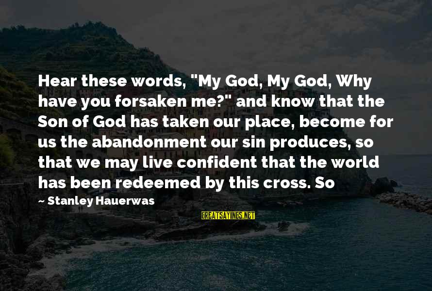 "Abandonment Sayings By Stanley Hauerwas: Hear these words, ""My God, My God, Why have you forsaken me?"" and know that"