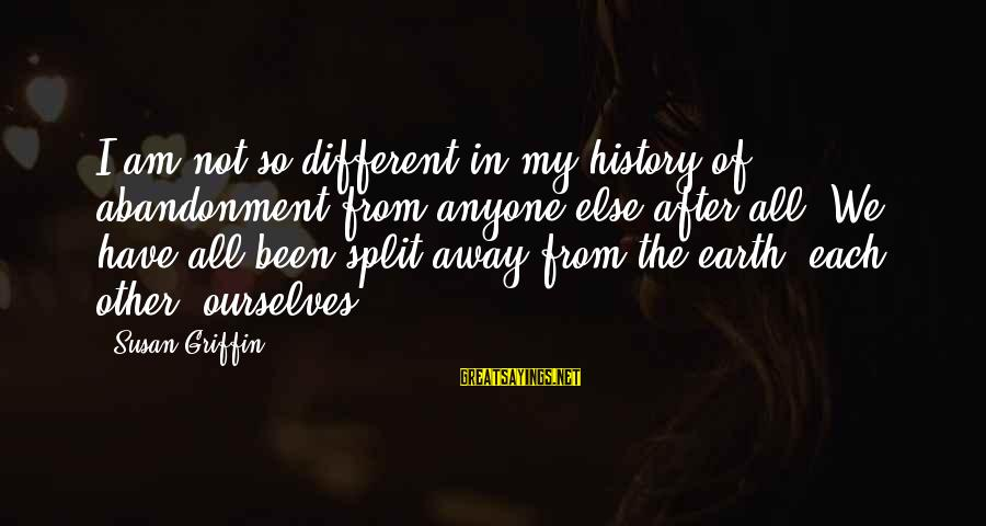 Abandonment Sayings By Susan Griffin: I am not so different in my history of abandonment from anyone else after all.