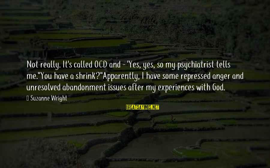 Abandonment Sayings By Suzanne Wright: Not really. It's called OCD and - 'Yes, yes, so my psychiatrist tells me.''You have