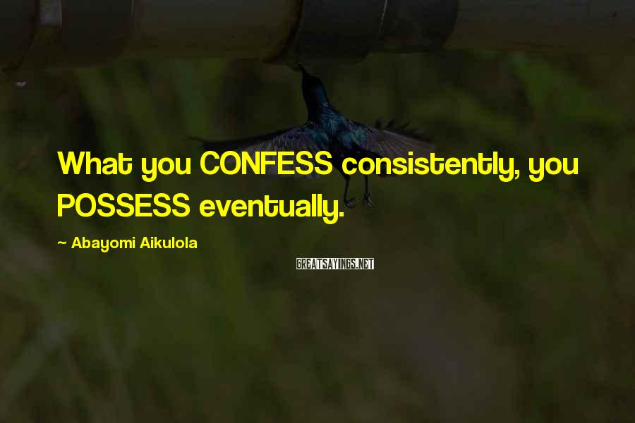 Abayomi Aikulola Sayings: What you CONFESS consistently, you POSSESS eventually.