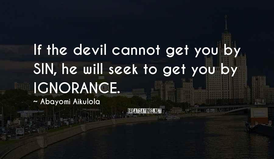 Abayomi Aikulola Sayings: If the devil cannot get you by SIN, he will seek to get you by
