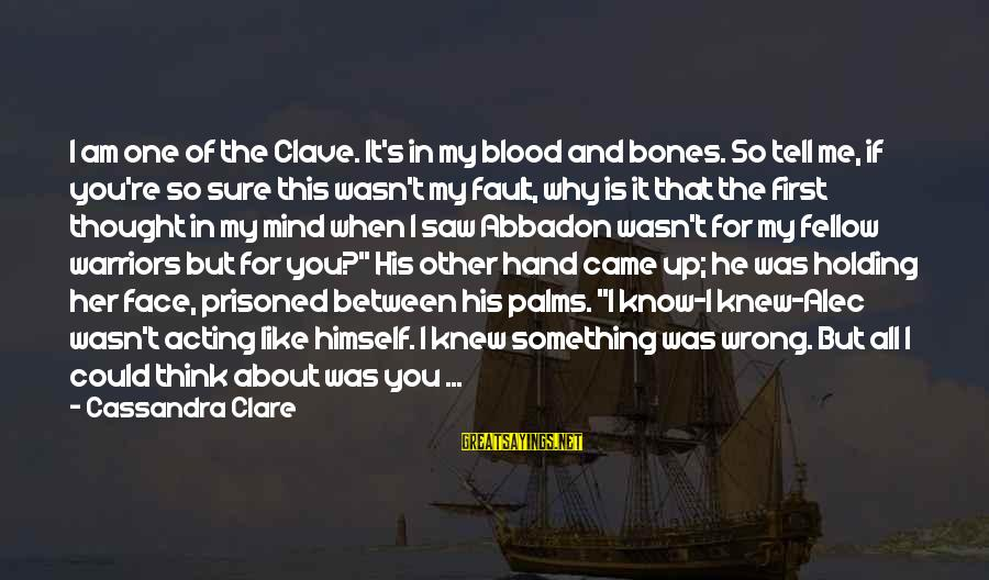 Abbadon's Sayings By Cassandra Clare: I am one of the Clave. It's in my blood and bones. So tell me,
