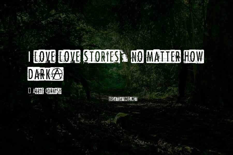 Abbie Cornish Sayings: I love love stories, no matter how dark.