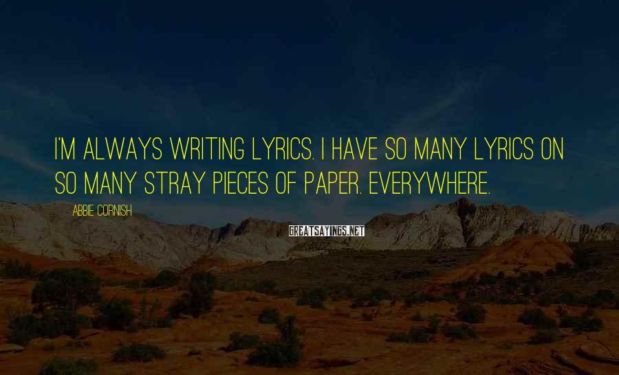 Abbie Cornish Sayings: I'm always writing lyrics. I have so many lyrics on so many stray pieces of