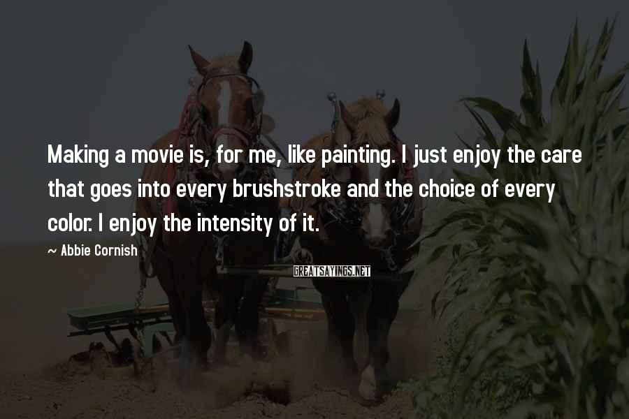 Abbie Cornish Sayings: Making a movie is, for me, like painting. I just enjoy the care that goes