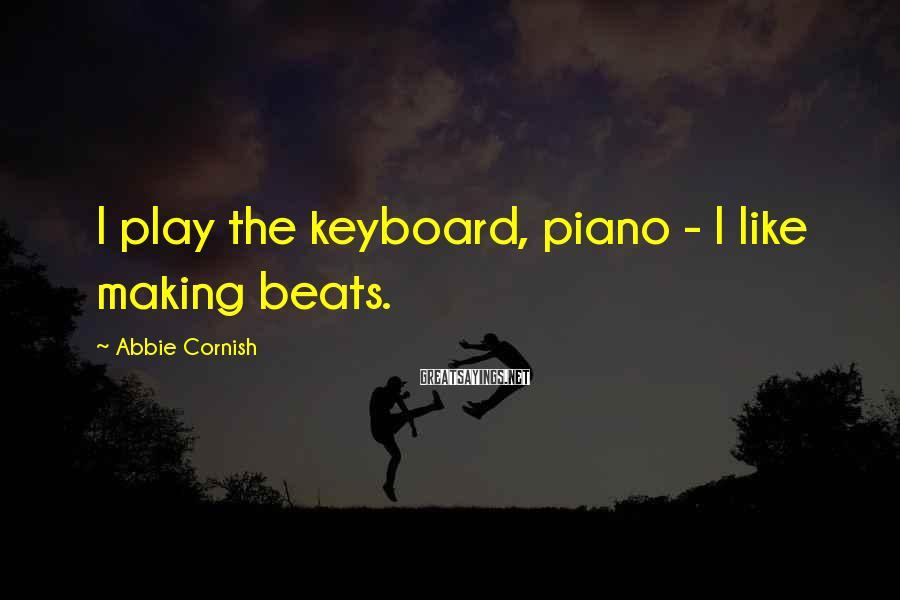 Abbie Cornish Sayings: I play the keyboard, piano - I like making beats.