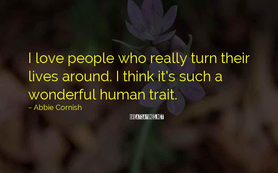 Abbie Cornish Sayings: I love people who really turn their lives around. I think it's such a wonderful