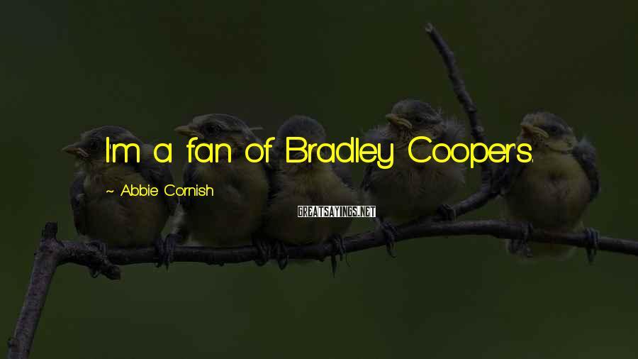 Abbie Cornish Sayings: I'm a fan of Bradley Cooper's.
