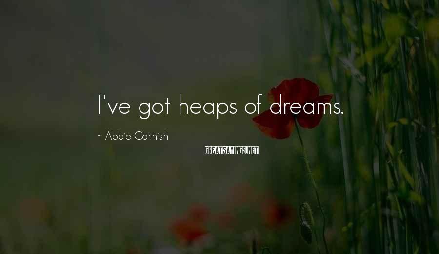 Abbie Cornish Sayings: I've got heaps of dreams.