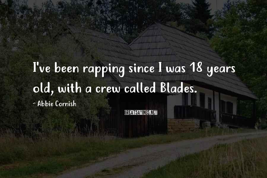 Abbie Cornish Sayings: I've been rapping since I was 18 years old, with a crew called Blades.