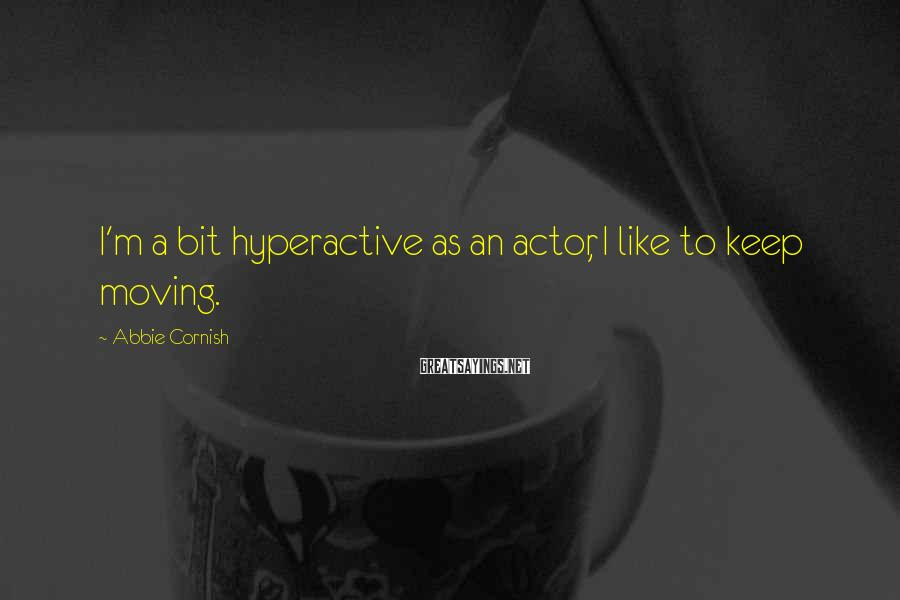 Abbie Cornish Sayings: I'm a bit hyperactive as an actor, I like to keep moving.