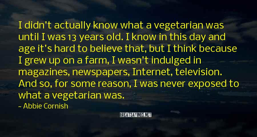 Abbie Cornish Sayings: I didn't actually know what a vegetarian was until I was 13 years old. I