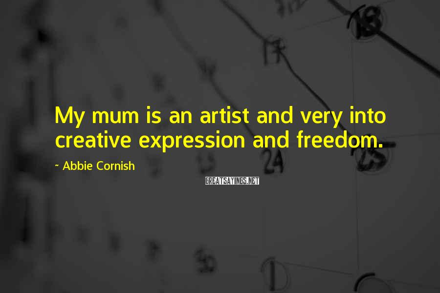 Abbie Cornish Sayings: My mum is an artist and very into creative expression and freedom.