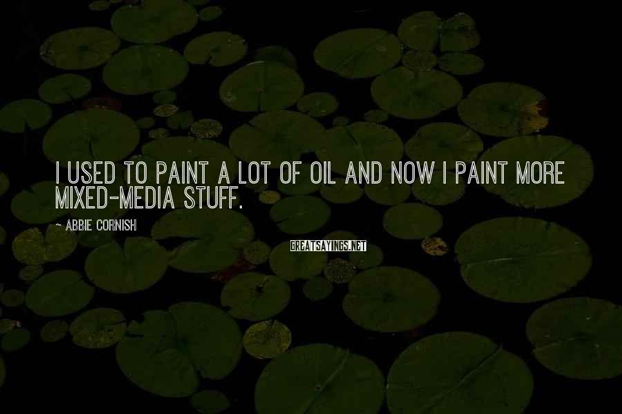Abbie Cornish Sayings: I used to paint a lot of oil and now I paint more mixed-media stuff.
