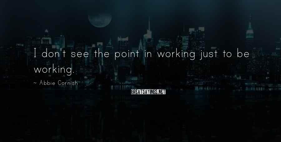 Abbie Cornish Sayings: I don't see the point in working just to be working.
