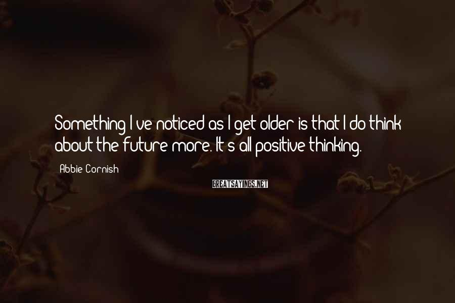 Abbie Cornish Sayings: Something I've noticed as I get older is that I do think about the future