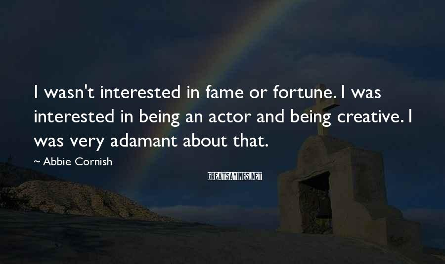 Abbie Cornish Sayings: I wasn't interested in fame or fortune. I was interested in being an actor and