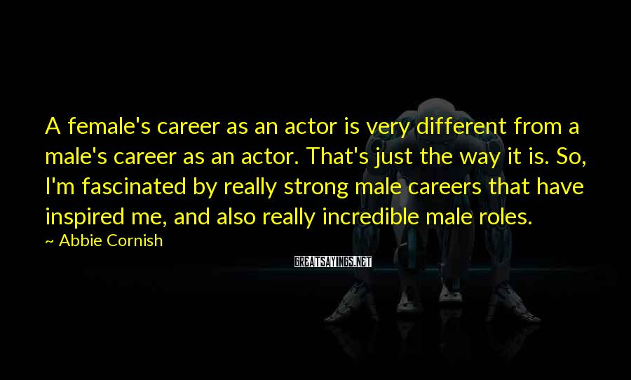 Abbie Cornish Sayings: A female's career as an actor is very different from a male's career as an