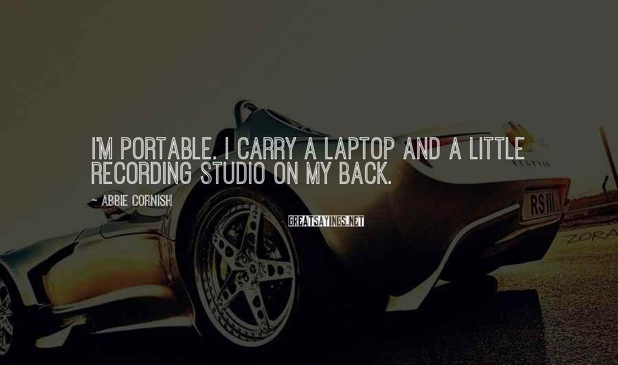 Abbie Cornish Sayings: I'm portable. I carry a laptop and a little recording studio on my back.