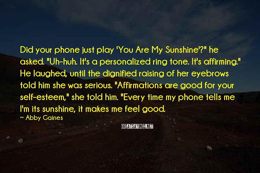 "Abby Gaines Sayings: Did your phone just play 'You Are My Sunshine'?"" he asked. ""Uh-huh. It's a personalized"