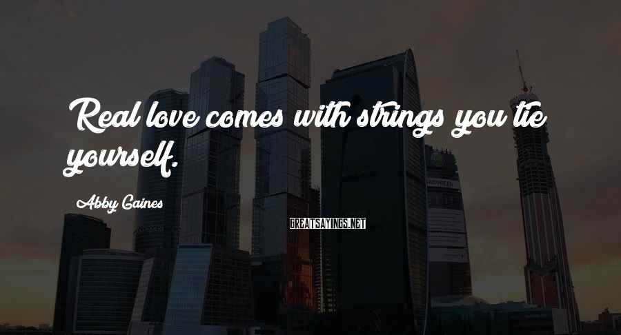Abby Gaines Sayings: Real love comes with strings you tie yourself.