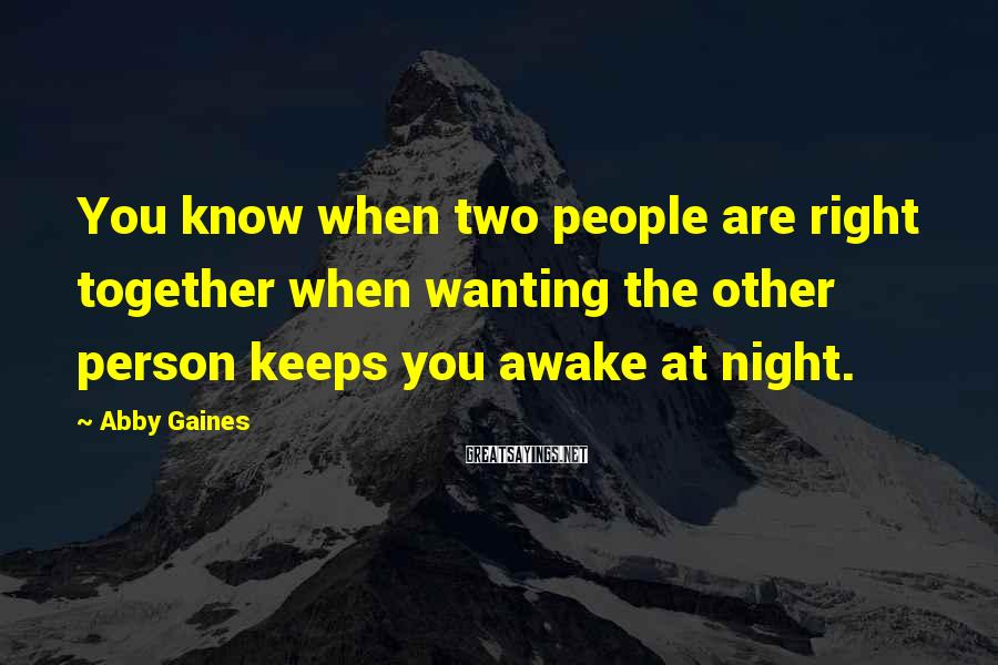 Abby Gaines Sayings: You know when two people are right together when wanting the other person keeps you
